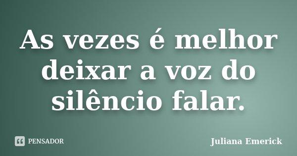 As vezes é melhor deixar a voz do silêncio falar.... Frase de Juliana Emerick.