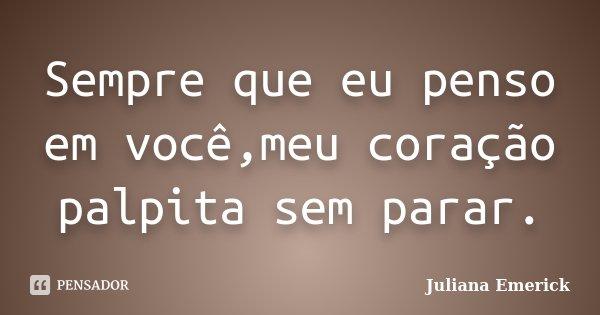 Sempre que eu penso em você,meu coração palpita sem parar.... Frase de Juliana Emerick.