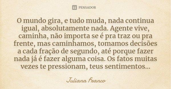 O Mundo Gira E Tudo Muda Nada Continua Juliana Franco