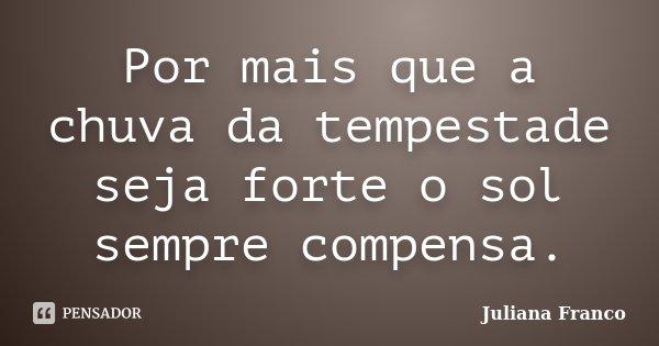 Por mais que a chuva da tempestade seja forte o sol sempre compensa.... Frase de Juliana Franco.