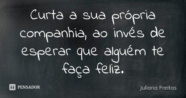 Curta a sua própria companhia, ao invés de esperar que alguém te faça feliz.... Frase de Juliana Freitas.