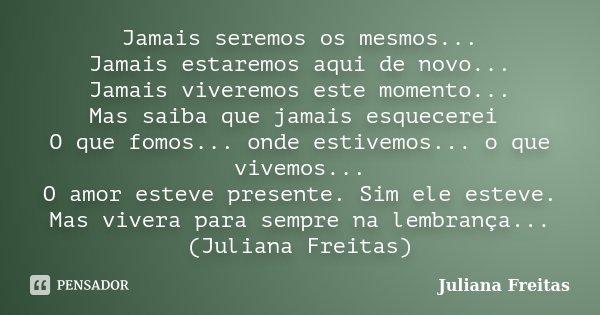 Jamais seremos os mesmos... Jamais estaremos aqui de novo... Jamais viveremos este momento... Mas saiba que jamais esquecerei O que fomos... onde estivemos... o... Frase de Juliana Freitas.