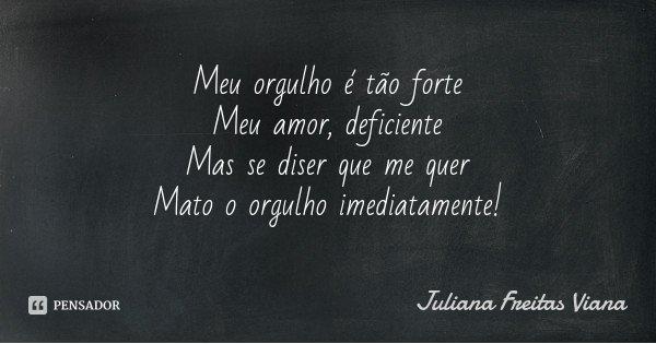 Meu orgulho é tão forte Meu amor, deficiente Mas se diser que me quer Mato o orgulho imediatamente!... Frase de Juliana Freitas Viana.