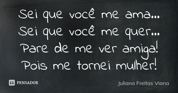 Sei que você me ama... Sei que você me quer... Pare de me ver amiga! Pois me tornei mulher!... Frase de Juliana Freitas Viana.