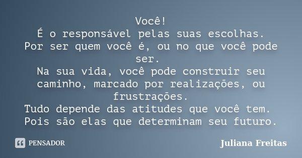 Você! É o responsável pelas suas escolhas. Por ser quem você é, ou no que você pode ser. Na sua vida, você pode construir seu caminho, marcado por realizações, ... Frase de Juliana Freitas.