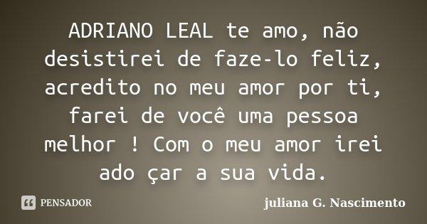 ADRIANO LEAL te amo, não desistirei de faze-lo feliz, acredito no meu amor por ti, farei de você uma pessoa melhor ! Com o meu amor irei ado çar a sua vida.... Frase de juliana G. Nascimento.