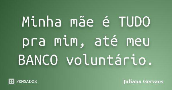 Minha mãe é TUDO pra mim, até meu BANCO voluntário.... Frase de Juliana Gervaes.