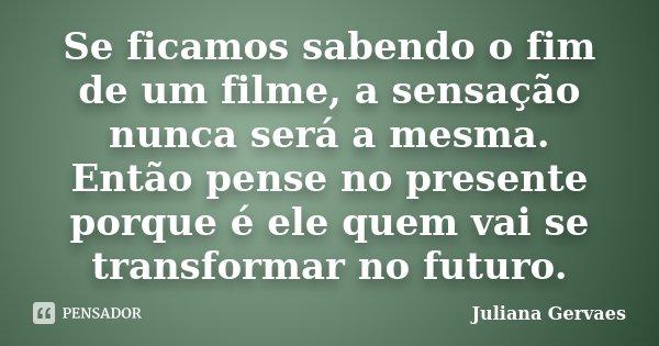 Se ficamos sabendo o fim de um filme, a sensação nunca será a mesma. Então pense no presente porque é ele quem vai se transformar no futuro.... Frase de Juliana Gervaes.