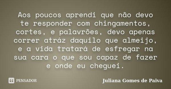 Aos poucos aprendi que não devo te responder com chingamentos, cortes, e palavrões, devo apenas correr atráz daquilo que almeijo, e a vida tratará de esfregar n... Frase de Juliana Gomes de Paiva.