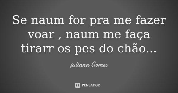 Se naum for pra me fazer voar , naum me faça tirarr os pes do chão...... Frase de juliana Gomes.