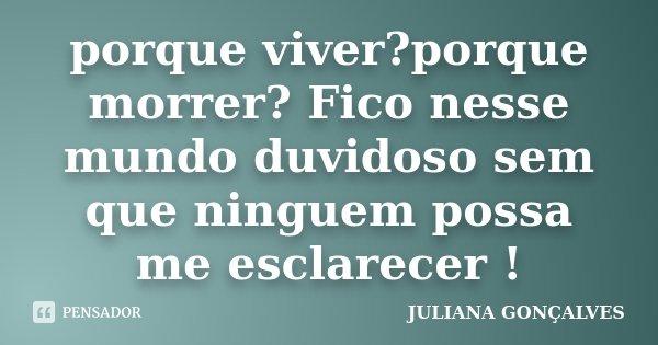 porque viver?porque morrer? Fico nesse mundo duvidoso sem que ninguem possa me esclarecer !... Frase de Juliana Gonçalves.