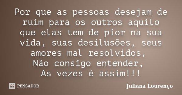 Por que as pessoas desejam de ruim para os outros aquilo que elas tem de pior na sua vida, suas desilusões, seus amores mal resolvidos, Não consigo entender, As... Frase de Juliana Lourenço.