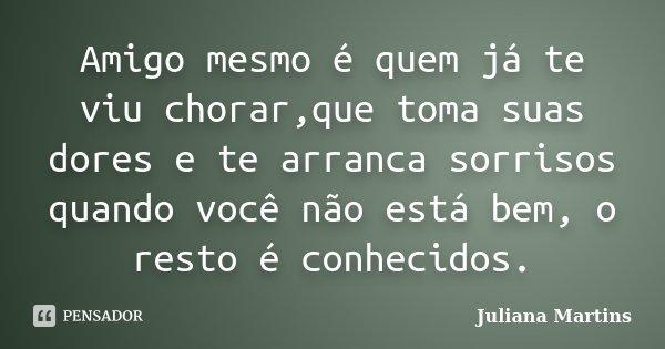 Amigo mesmo é quem já te viu chorar,que toma suas dores e te arranca sorrisos quando você não está bem, o resto é conhecidos.... Frase de Juliana Martins.