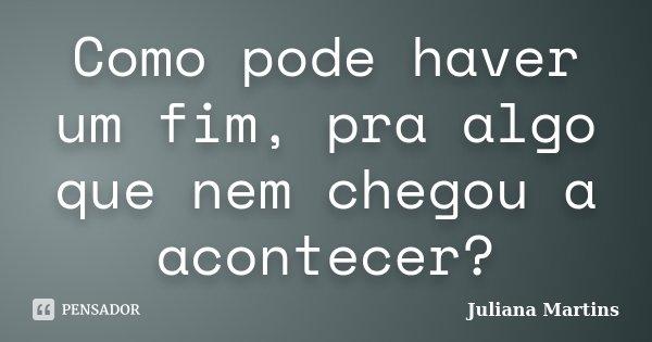 Como pode haver um fim, pra algo que nem chegou a acontecer?... Frase de Juliana Martins.