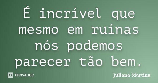É incrível que mesmo em ruínas nós podemos parecer tão bem.... Frase de Juliana Martins.