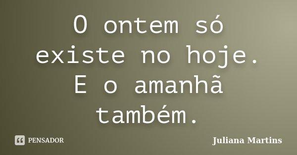 O ontem só existe no hoje. E o amanhã também.... Frase de Juliana Martins.