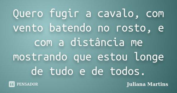 Quero fugir a cavalo, com vento batendo no rosto, e com a distância me mostrando que estou longe de tudo e de todos.... Frase de Juliana Martins.