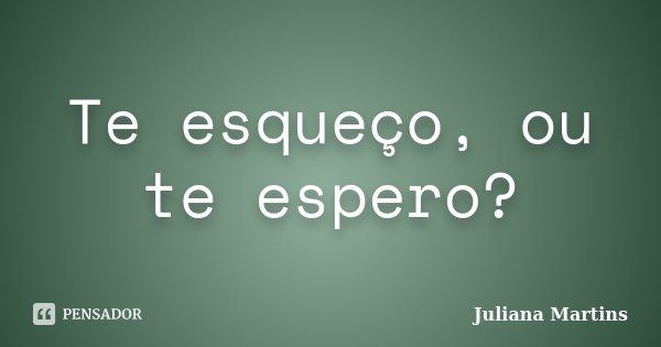 Te esqueço, ou te espero?... Frase de Juliana Martins.