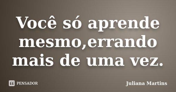Você só aprende mesmo,errando mais de uma vez.... Frase de Juliana Martins.