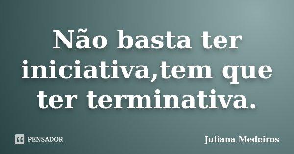 Não basta ter iniciativa,tem que ter terminativa.... Frase de Juliana Medeiros.