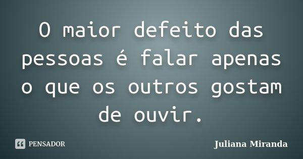 O maior defeito das pessoas é falar apenas o que os outros gostam de ouvir.... Frase de Juliana Miranda.