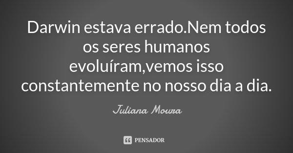 Darwin estava errado.Nem todos os seres humanos evoluíram,vemos isso constantemente no nosso dia a dia.... Frase de Juliana Moura.