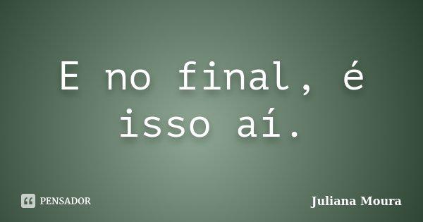 E no final, é isso aí.... Frase de Juliana Moura.