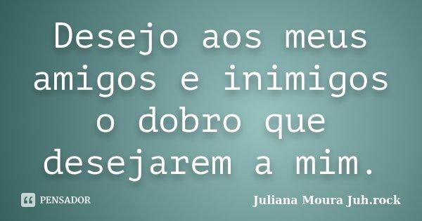 Desejo aos meus amigos e inimigos o dobro que desejarem a mim.... Frase de Juliana Moura Juh.rock.