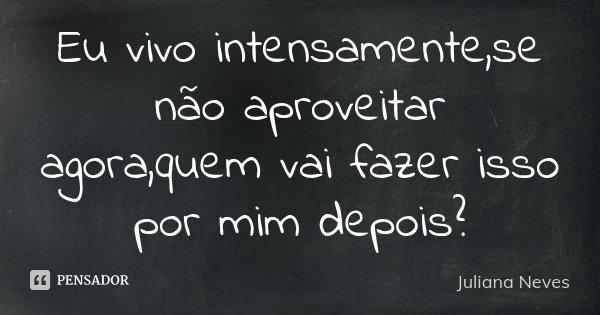 Eu vivo intensamente,se não aproveitar agora,quem vai fazer isso por mim depois?... Frase de Juliana Neves.