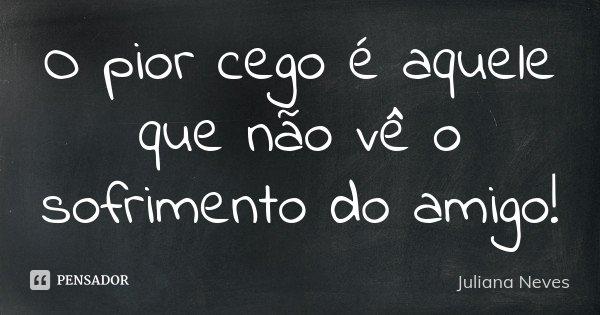 O pior cego é aquele que não vê o sofrimento do amigo !... Frase de Juliana Neves.