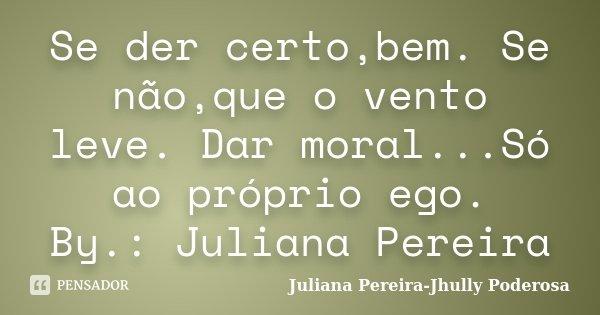 Se der certo,bem. Se não,que o vento leve. Dar moral...Só ao próprio ego. By.: Juliana Pereira... Frase de Juliana Pereira-Jhully Poderosa.