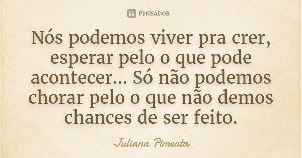 Nós podemos viver pra crer, esperar pelo o que pode acontecer... Só não podemos chorar pelo o que não demos chances de ser feito.... Frase de Juliana Pimenta.