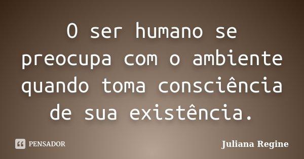 O ser humano se preocupa com o ambiente quando toma consciência de sua existência.... Frase de Juliana Regine.