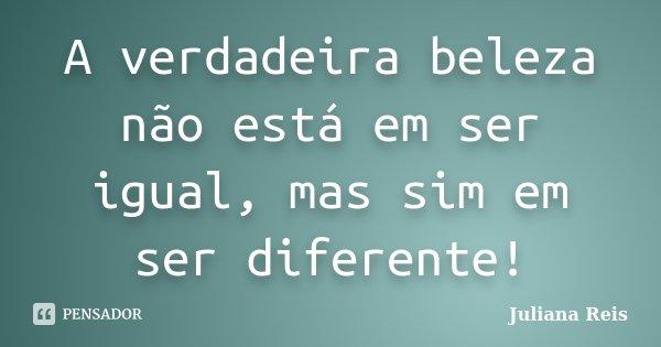 A verdadeira beleza não está em ser igual, mas sim em ser diferente!... Frase de Juliana Reis.