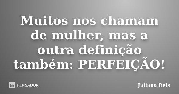 Muitos nos chamam de mulher, mas a outra definição também: PERFEIÇÃO!... Frase de Juliana Reis.
