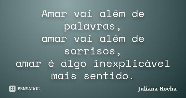 Amar vai além de palavras, amar vai além de sorrisos, amar é algo inexplicável mais sentido.... Frase de Juliana Rocha.