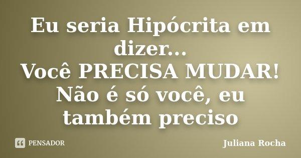 Eu seria Hipócrita em dizer... Você PRECISA MUDAR! Não é só você, eu também preciso... Frase de Juliana Rocha.