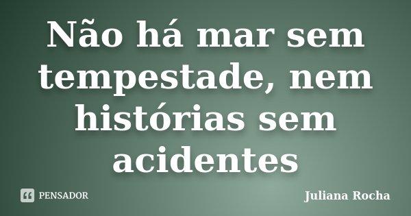Não há mar sem tempestade, nem histórias sem acidentes... Frase de Juliana Rocha.