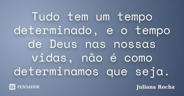 Tudo tem um tempo determinado, e o tempo de Deus nas nossas vidas, não é como determinamos que seja.... Frase de Juliana Rocha.