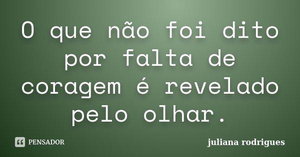 O que não foi dito por falta de coragem é revelado pelo olhar.... Frase de Juliana Rodrigues.