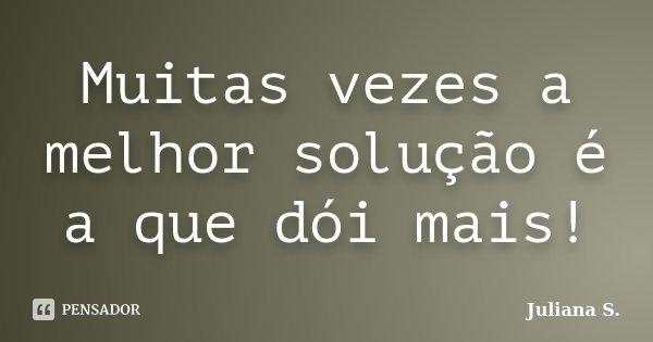 Muitas vezes a melhor solução é a que dói mais!... Frase de Juliana S..