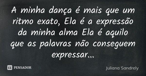 A minha dança é mais que um ritmo exato, Ela é a expressão da minha alma Ela é aquilo que as palavras não conseguem expressar...... Frase de Juliana Sandrely.