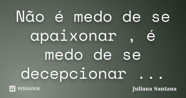 Não é Medo De Se Apaixonar é Medo De Juliana Santana