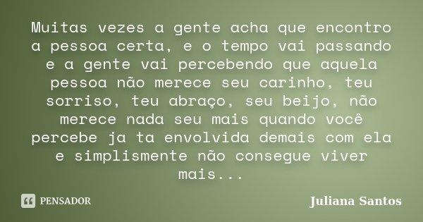 Muitas vezes a gente acha que encontro a pessoa certa, e o tempo vai passando e a gente vai percebendo que aquela pessoa não merece seu carinho, teu sorriso, te... Frase de Juliana Santos.