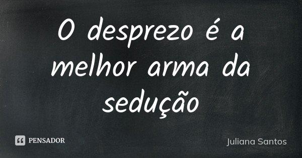 O desprezo é a melhor arma da sedução... Frase de Juliana Santos.