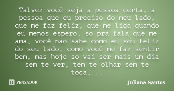 Talvez você seja a pessoa certa, a pessoa que eu preciso do meu lado, que me faz feliz, que me liga quando eu menos espero, so pra fala que me ama, você não sab... Frase de Juliana Santos.