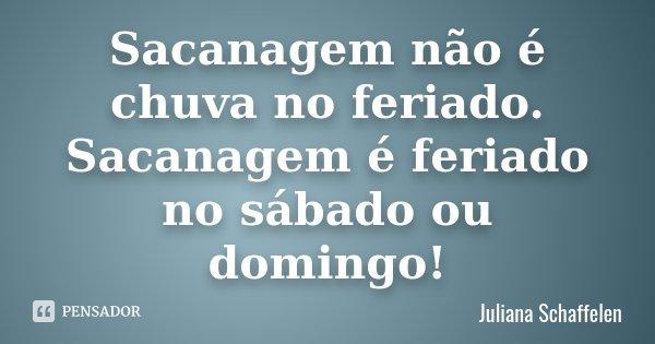 Sacanagem não é chuva no feriado. Sacanagem é feriado no sábado ou domingo!... Frase de Juliana Schaffelen.