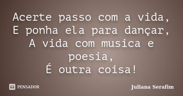 Acerte passo com a vida, E ponha ela para dançar, A vida com musica e poesia, É outra coisa!... Frase de Juliana Serafim.