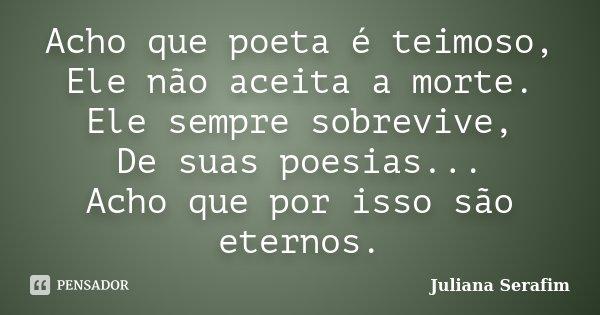 Acho que poeta é teimoso, Ele não aceita a morte. Ele sempre sobrevive, De suas poesias... Acho que por isso são eternos.... Frase de Juliana Serafim.