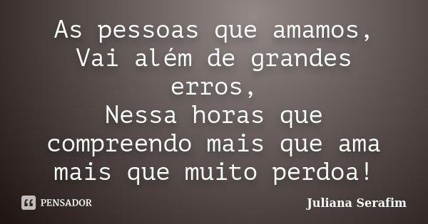 As pessoas que amamos, Vai além de grandes erros, Nessa horas que compreendo mais que ama mais que muito perdoa!... Frase de Juliana Serafim.